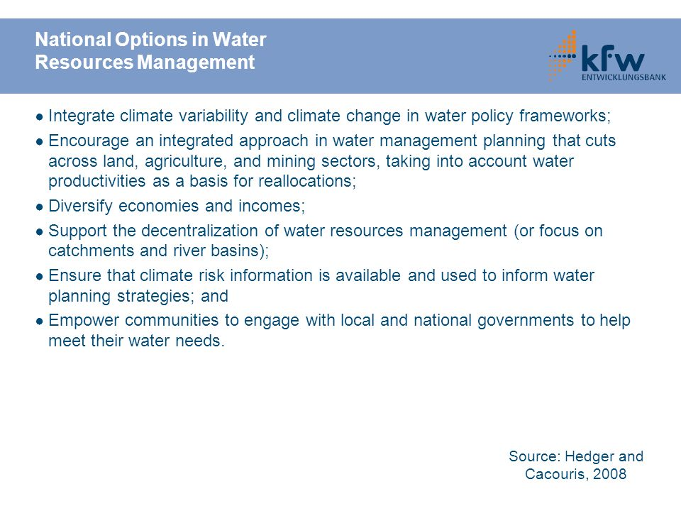 National Options in Water Resources Management Integrate climate variability and climate change in water policy frameworks; Encourage an integrated approach in water management planning that cuts across land, agriculture, and mining sectors, taking into account water productivities as a basis for reallocations; Diversify economies and incomes; Support the decentralization of water resources management (or focus on catchments and river basins); Ensure that climate risk information is available and used to inform water planning strategies; and Empower communities to engage with local and national governments to help meet their water needs.