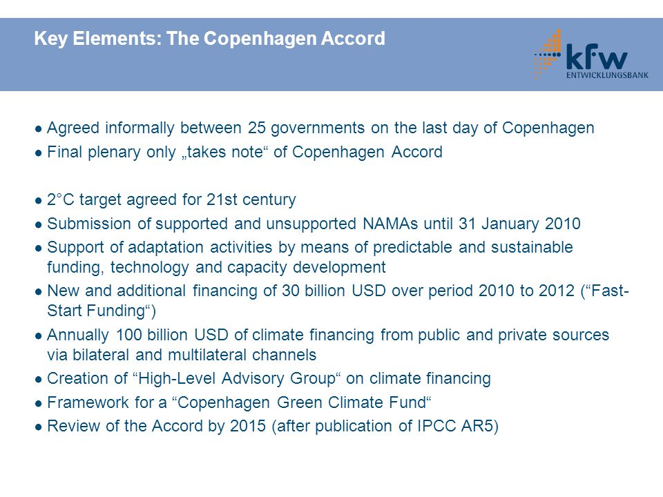 Key Elements: The Copenhagen Accord Agreed informally between 25 governments on the last day of Copenhagen Final plenary only takes note of Copenhagen Accord 2°C target agreed for 21st century Submission of supported and unsupported NAMAs until 31 January 2010 Support of adaptation activities by means of predictable and sustainable funding, technology and capacity development New and additional financing of 30 billion USD over period 2010 to 2012 (Fast- Start Funding) Annually 100 billion USD of climate financing from public and private sources via bilateral and multilateral channels Creation of High-Level Advisory Group on climate financing Framework for a Copenhagen Green Climate Fund Review of the Accord by 2015 (after publication of IPCC AR5)
