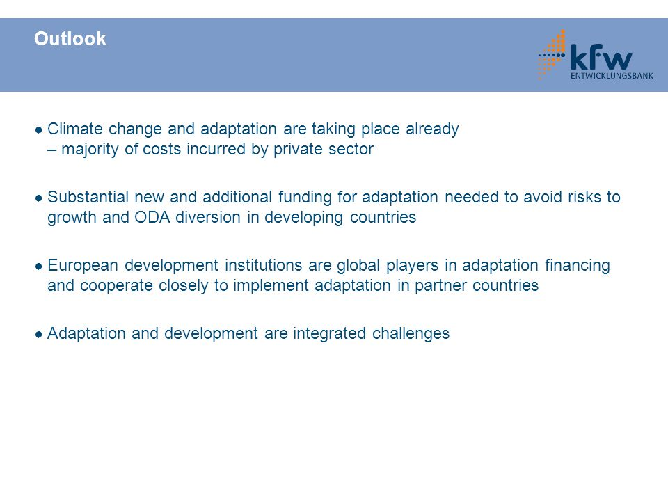 Outlook Climate change and adaptation are taking place already – majority of costs incurred by private sector Substantial new and additional funding for adaptation needed to avoid risks to growth and ODA diversion in developing countries European development institutions are global players in adaptation financing and cooperate closely to implement adaptation in partner countries Adaptation and development are integrated challenges