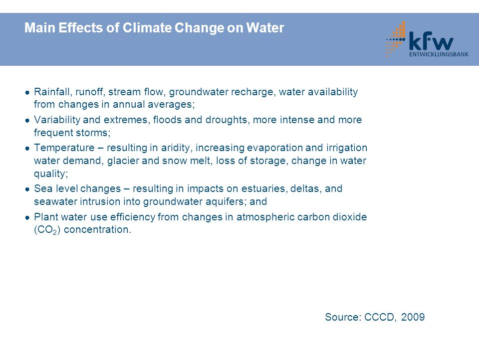 Main Effects of Climate Change on Water Rainfall, runoff, stream flow, groundwater recharge, water availability from changes in annual averages; Variability and extremes, floods and droughts, more intense and more frequent storms; Temperature – resulting in aridity, increasing evaporation and irrigation water demand, glacier and snow melt, loss of storage, change in water quality; Sea level changes – resulting in impacts on estuaries, deltas, and seawater intrusion into groundwater aquifers; and Plant water use efficiency from changes in atmospheric carbon dioxide (CO 2 ) concentration.