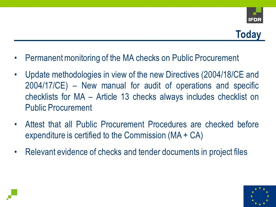Permanent monitoring of the MA checks on Public Procurement Update methodologies in view of the new Directives (2004/18/CE and 2004/17/CE) – New manual for audit of operations and specific checklists for MA – Article 13 checks always includes checklist on Public Procurement Attest that all Public Procurement Procedures are checked before expenditure is certified to the Commission (MA + CA) Relevant evidence of checks and tender documents in project files Today