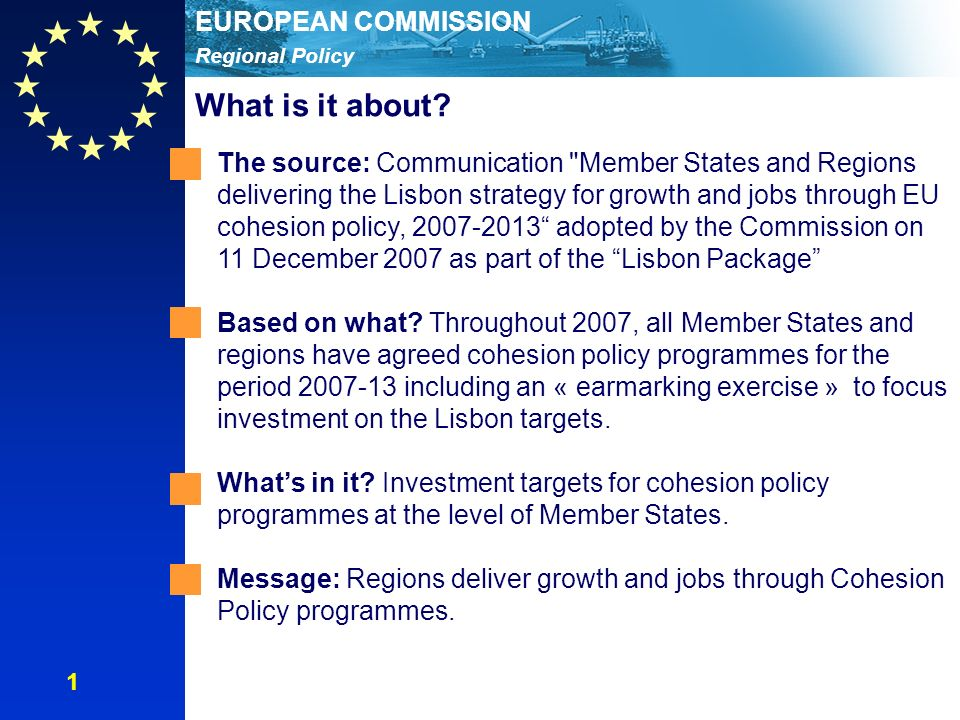 Regional Policy EUROPEAN COMMISSION The source: Communication Member States and Regions delivering the Lisbon strategy for growth and jobs through EU cohesion policy, adopted by the Commission on 11 December 2007 as part of the Lisbon Package Based on what.