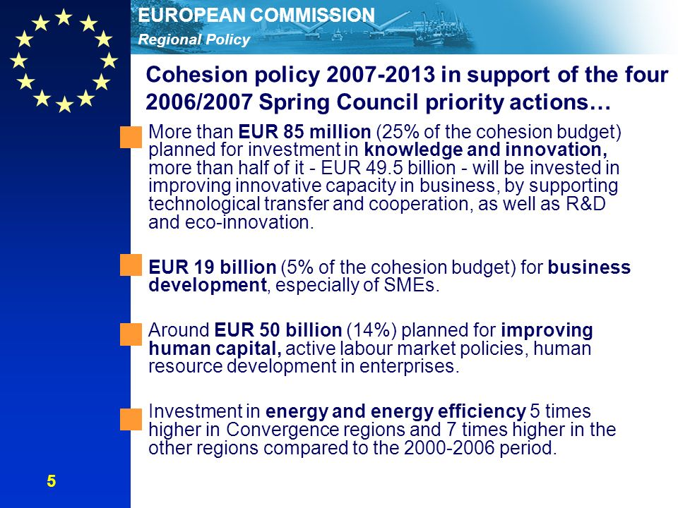 Regional Policy EUROPEAN COMMISSION Cohesion policy in support of the four 2006/2007 Spring Council priority actions… More than EUR 85 million (25% of the cohesion budget) planned for investment in knowledge and innovation, more than half of it - EUR 49.5 billion - will be invested in improving innovative capacity in business, by supporting technological transfer and cooperation, as well as R&D and eco-innovation.
