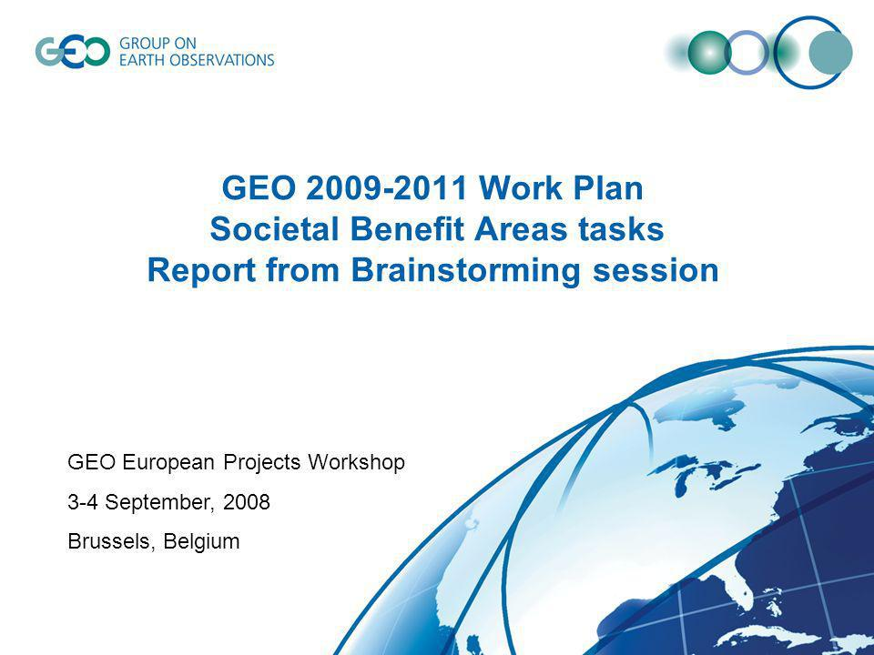 GEO 2009-2011 Work Plan Societal Benefit Areas tasks Report from Brainstorming session GEO European Projects Workshop 3-4 September, 2008 Brussels, Belgium