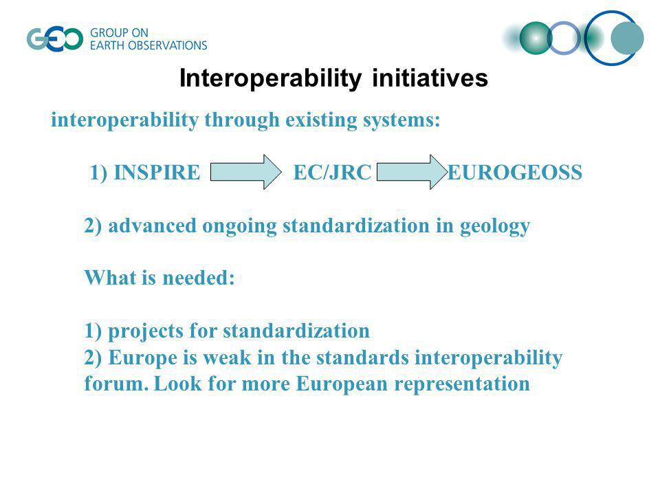interoperability through existing systems: 1) INSPIRE EC/JRC EUROGEOSS 2) advanced ongoing standardization in geology What is needed: 1) projects for standardization 2) Europe is weak in the standards interoperability forum.