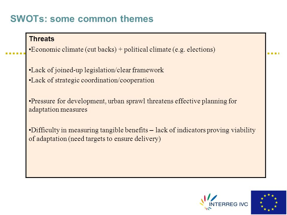 SWOTs: some common themes Threats Economic climate (cut backs) + political climate (e.g. elections) Lack of joined-up legislation/clear framework Lack