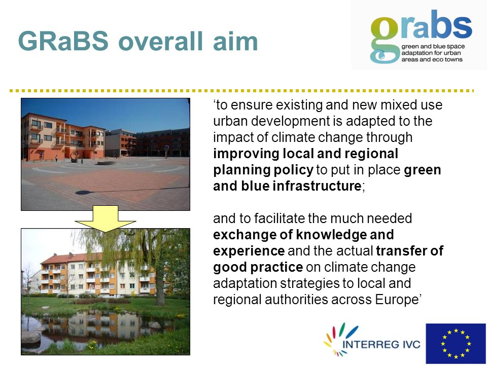 GRaBS overall aim to ensure existing and new mixed use urban development is adapted to the impact of climate change through improving local and regional planning policy to put in place green and blue infrastructure; and to facilitate the much needed exchange of knowledge and experience and the actual transfer of good practice on climate change adaptation strategies to local and regional authorities across Europe