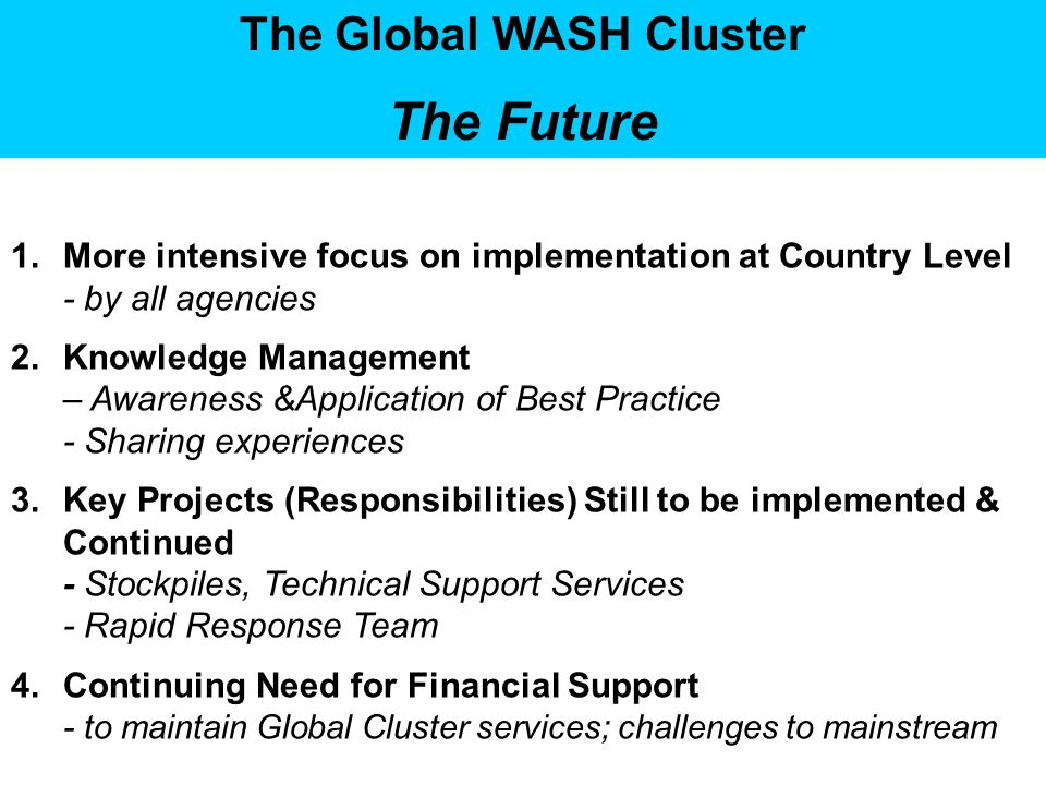 The Global WASH Cluster The Future 1.More intensive focus on implementation at Country Level - by all agencies 2.Knowledge Management – Awareness &Application of Best Practice - Sharing experiences 3.Key Projects (Responsibilities) Still to be implemented & Continued - Stockpiles, Technical Support Services - Rapid Response Team 4.Continuing Need for Financial Support - to maintain Global Cluster services; challenges to mainstream