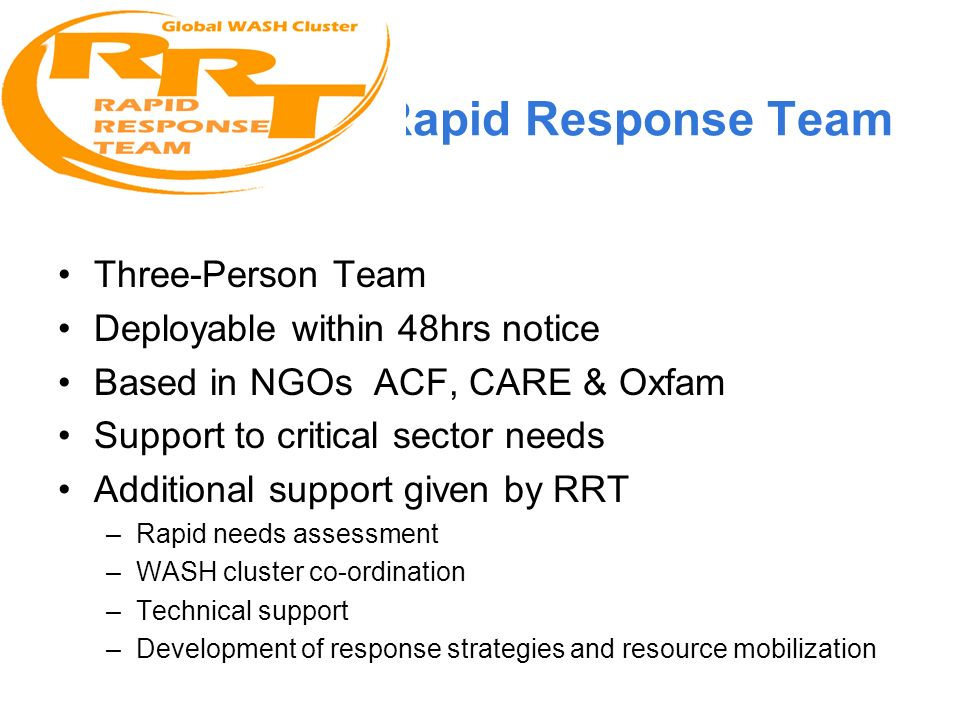 Rapid Response Team Three-Person Team Deployable within 48hrs notice Based in NGOs ACF, CARE & Oxfam Support to critical sector needs Additional support given by RRT –Rapid needs assessment –WASH cluster co-ordination –Technical support –Development of response strategies and resource mobilization