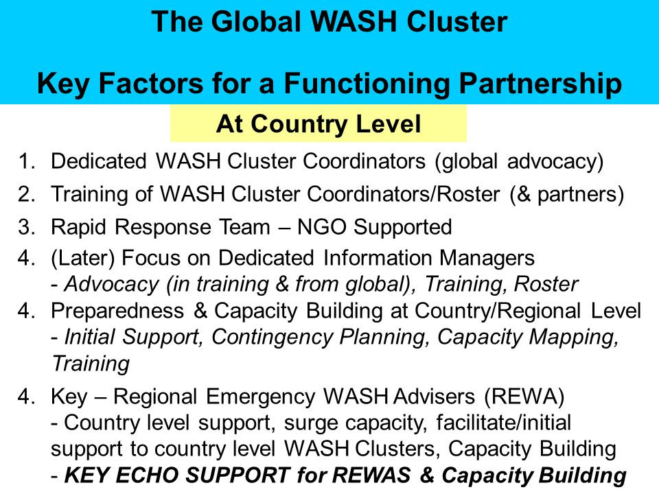 The Global WASH Cluster Key Factors for a Functioning Partnership 1.Dedicated WASH Cluster Coordinators (global advocacy) 2.Training of WASH Cluster Coordinators/Roster (& partners) 3.Rapid Response Team – NGO Supported 4.(Later) Focus on Dedicated Information Managers - Advocacy (in training & from global), Training, Roster 4.Preparedness & Capacity Building at Country/Regional Level - Initial Support, Contingency Planning, Capacity Mapping, Training 4.Key – Regional Emergency WASH Advisers (REWA) - Country level support, surge capacity, facilitate/initial support to country level WASH Clusters, Capacity Building - KEY ECHO SUPPORT for REWAS & Capacity Building At Country Level