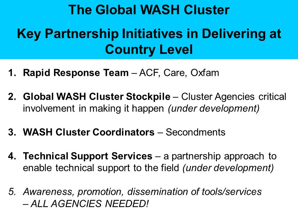 The Global WASH Cluster Key Partnership Initiatives in Delivering at Country Level 1.Rapid Response Team – ACF, Care, Oxfam 2.Global WASH Cluster Stockpile – Cluster Agencies critical involvement in making it happen (under development) 3.WASH Cluster Coordinators – Secondments 4.Technical Support Services – a partnership approach to enable technical support to the field (under development) 5.Awareness, promotion, dissemination of tools/services – ALL AGENCIES NEEDED!