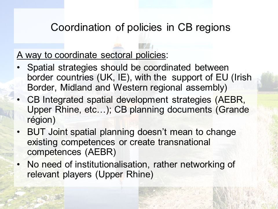Coordination of policies in CB regions A way to coordinate sectoral policies: Spatial strategies should be coordinated between border countries (UK, I