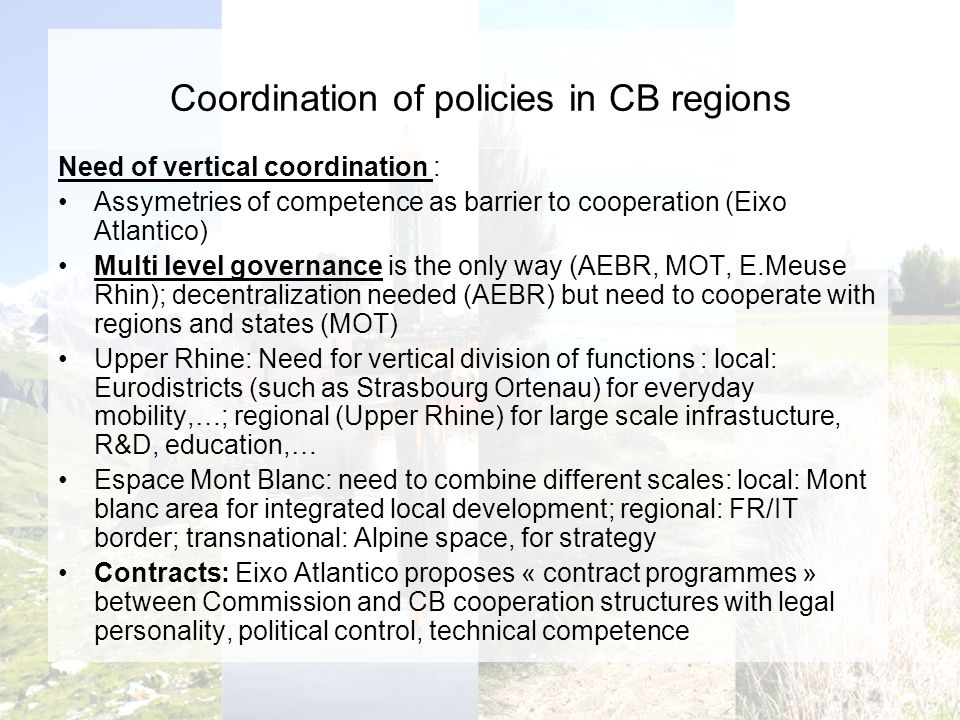Coordination of policies in CB regions Need of vertical coordination : Assymetries of competence as barrier to cooperation (Eixo Atlantico) Multi level governance is the only way (AEBR, MOT, E.Meuse Rhin); decentralization needed (AEBR) but need to cooperate with regions and states (MOT) Upper Rhine: Need for vertical division of functions : local: Eurodistricts (such as Strasbourg Ortenau) for everyday mobility,…; regional (Upper Rhine) for large scale infrastucture, R&D, education,… Espace Mont Blanc: need to combine different scales: local: Mont blanc area for integrated local development; regional: FR/IT border; transnational: Alpine space, for strategy Contracts: Eixo Atlantico proposes « contract programmes » between Commission and CB cooperation structures with legal personality, political control, technical competence