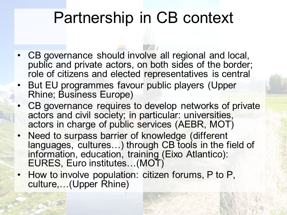 Partnership in CB context CB governance should involve all regional and local, public and private actors, on both sides of the border; role of citizens and elected representatives is central But EU programmes favour public players (Upper Rhine; Business Europe) CB governance requires to develop networks of private actors and civil society; in particular: universities, actors in charge of public services (AEBR, MOT) Need to surpass barrier of knowledge (different languages, cultures…) through CB tools in the field of information, education, training (Eixo Atlantico): EURES, Euro institutes…(MOT) How to involve population: citizen forums, P to P, culture,…(Upper Rhine)