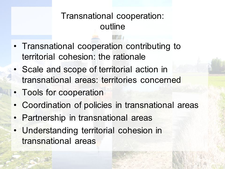 Transnational cooperation: outline Transnational cooperation contributing to territorial cohesion: the rationale Scale and scope of territorial action in transnational areas: territories concerned Tools for cooperation Coordination of policies in transnational areas Partnership in transnational areas Understanding territorial cohesion in transnational areas