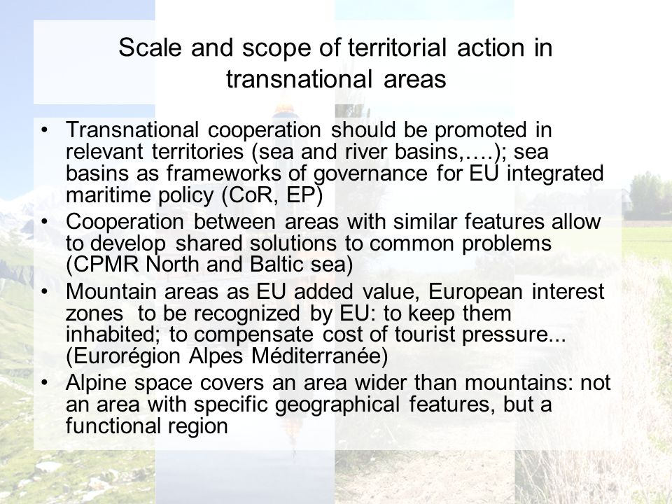 Scale and scope of territorial action in transnational areas Transnational cooperation should be promoted in relevant territories (sea and river basins,….); sea basins as frameworks of governance for EU integrated maritime policy (CoR, EP) Cooperation between areas with similar features allow to develop shared solutions to common problems (CPMR North and Baltic sea) Mountain areas as EU added value, European interest zones to be recognized by EU: to keep them inhabited; to compensate cost of tourist pressure...