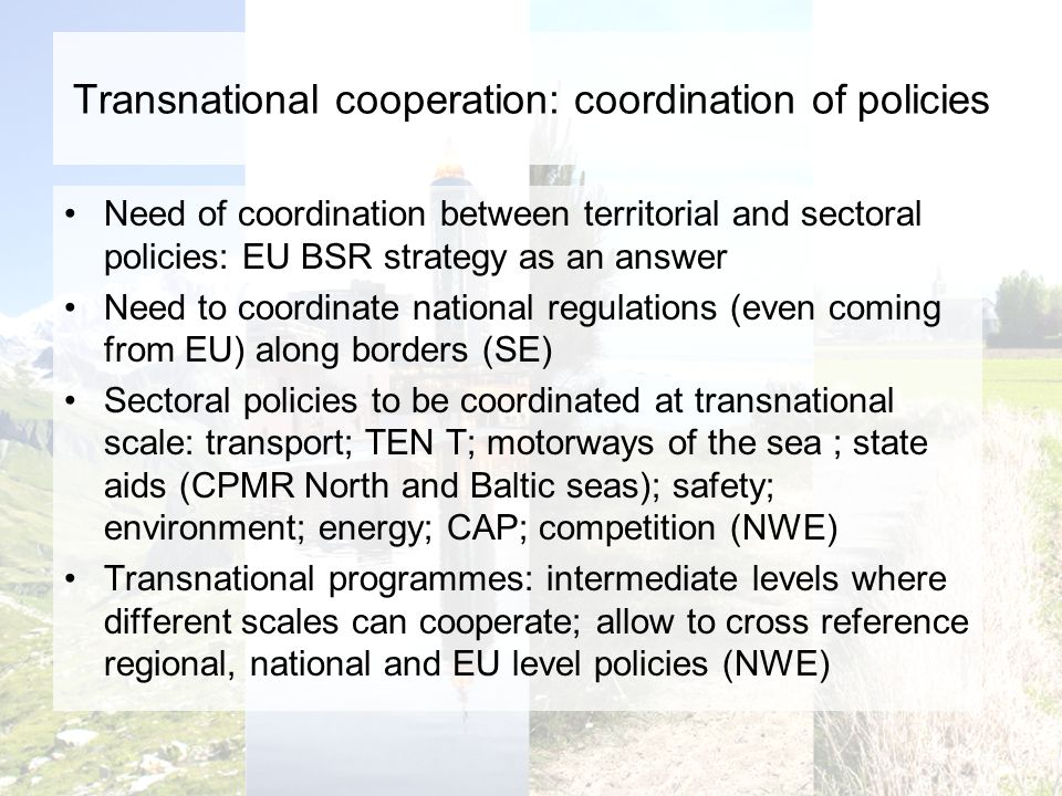 Transnational cooperation: coordination of policies Need of coordination between territorial and sectoral policies: EU BSR strategy as an answer Need to coordinate national regulations (even coming from EU) along borders (SE) Sectoral policies to be coordinated at transnational scale: transport; TEN T; motorways of the sea ; state aids (CPMR North and Baltic seas); safety; environment; energy; CAP; competition (NWE) Transnational programmes: intermediate levels where different scales can cooperate; allow to cross reference regional, national and EU level policies (NWE)