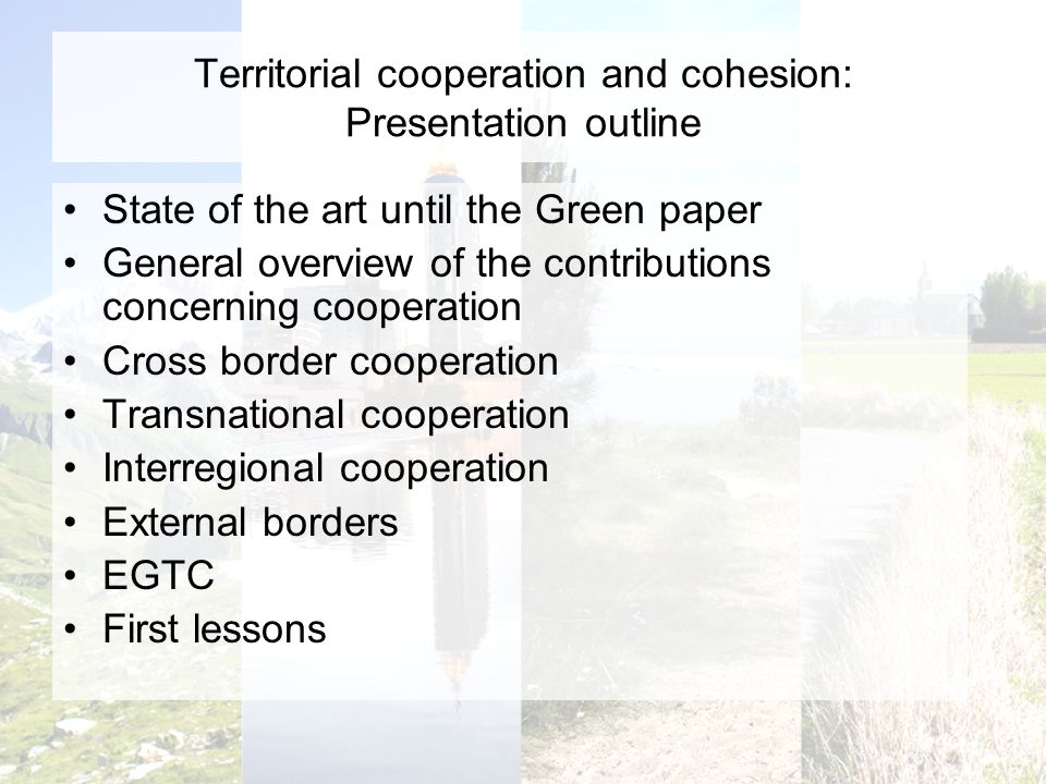 Territorial cooperation and cohesion: Presentation outline State of the art until the Green paper General overview of the contributions concerning cooperation Cross border cooperation Transnational cooperation Interregional cooperation External borders EGTC First lessons