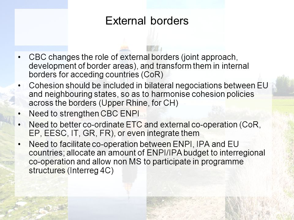 External borders CBC changes the role of external borders (joint approach, development of border areas), and transform them in internal borders for acceding countries (CoR) Cohesion should be included in bilateral negociations between EU and neighbouring states, so as to harmonise cohesion policies across the borders (Upper Rhine, for CH) Need to strengthen CBC ENPI Need to better co-ordinate ETC and external co-operation (CoR, EP, EESC, IT, GR, FR), or even integrate them Need to facilitate co-operation between ENPI, IPA and EU countries; allocate an amount of ENPI/IPA budget to interregional co-operation and allow non MS to participate in programme structures (Interreg 4C)