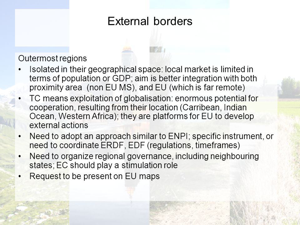 External borders Outermost regions Isolated in their geographical space: local market is limited in terms of population or GDP; aim is better integration with both proximity area (non EU MS), and EU (which is far remote) TC means exploitation of globalisation: enormous potential for cooperation, resulting from their location (Carribean, Indian Ocean, Western Africa); they are platforms for EU to develop external actions Need to adopt an approach similar to ENPI; specific instrument, or need to coordinate ERDF, EDF (regulations, timeframes) Need to organize regional governance, including neighbouring states; EC should play a stimulation role Request to be present on EU maps