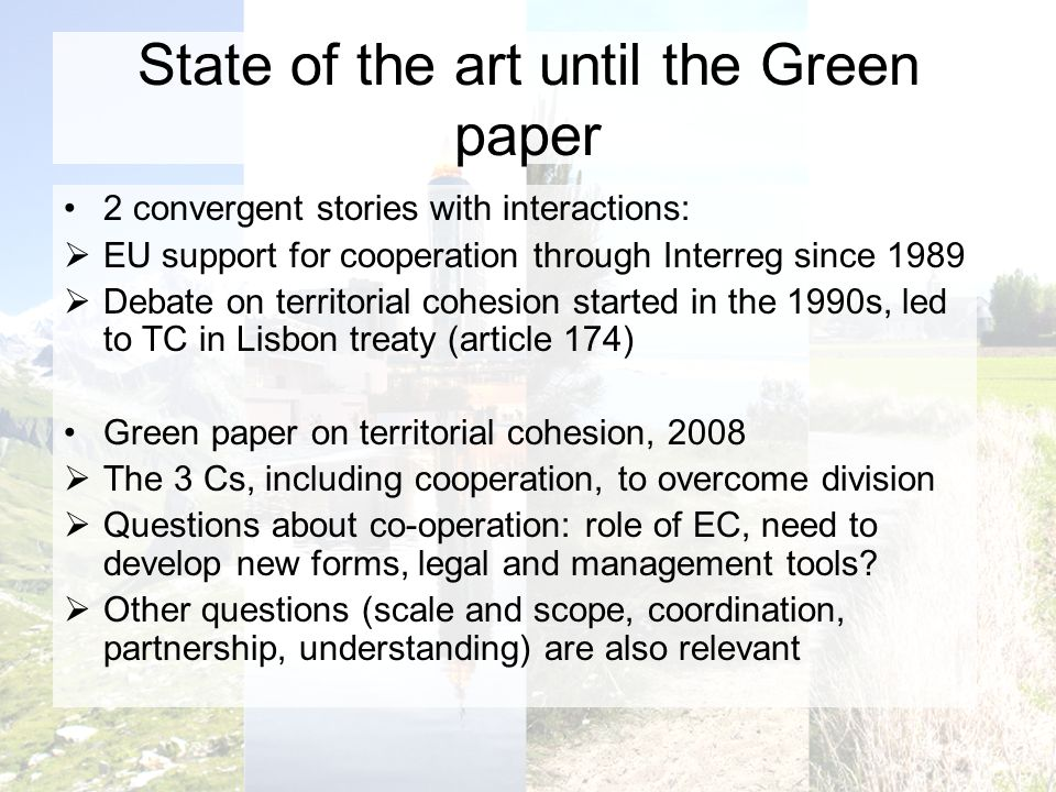 State of the art until the Green paper 2 convergent stories with interactions: EU support for cooperation through Interreg since 1989 Debate on territorial cohesion started in the 1990s, led to TC in Lisbon treaty (article 174) Green paper on territorial cohesion, 2008 The 3 Cs, including cooperation, to overcome division Questions about co-operation: role of EC, need to develop new forms, legal and management tools.