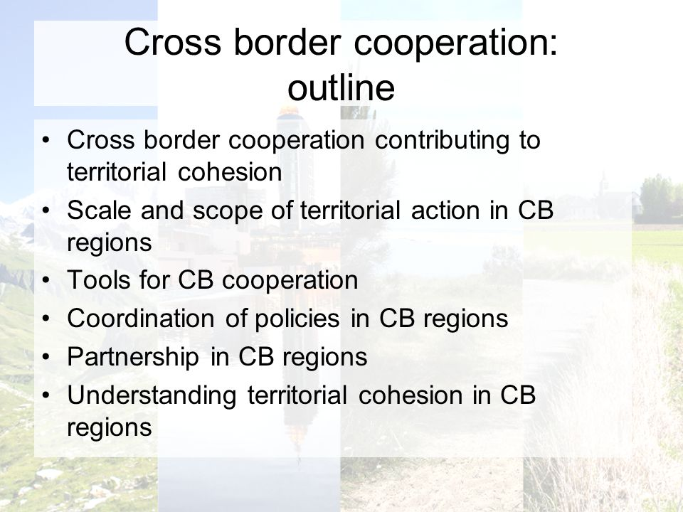Cross border cooperation: outline Cross border cooperation contributing to territorial cohesion Scale and scope of territorial action in CB regions Tools for CB cooperation Coordination of policies in CB regions Partnership in CB regions Understanding territorial cohesion in CB regions