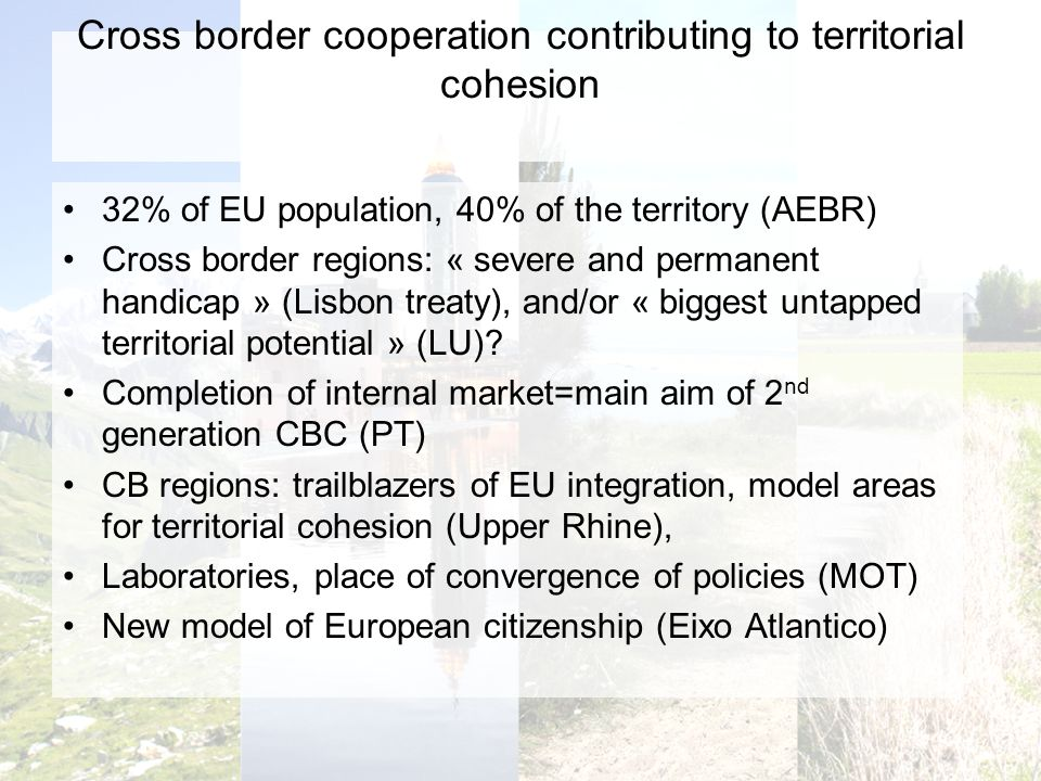 Cross border cooperation contributing to territorial cohesion 32% of EU population, 40% of the territory (AEBR) Cross border regions: « severe and permanent handicap » (Lisbon treaty), and/or « biggest untapped territorial potential » (LU).
