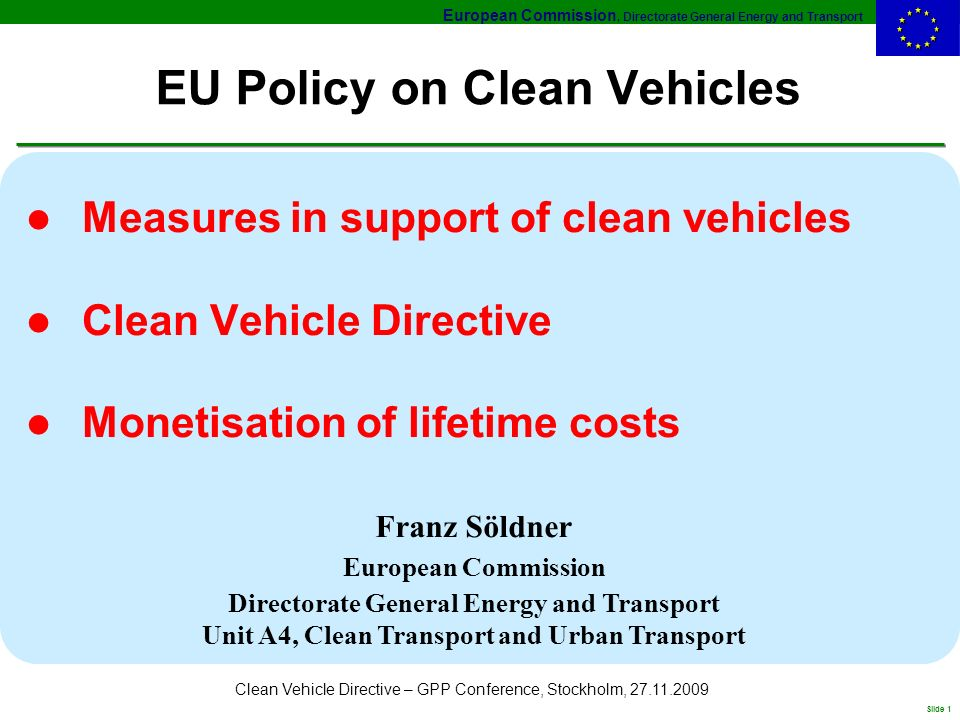 European Commission, Directorate General Energy and Transport Slide 1 Clean Vehicle Directive – GPP Conference, Stockholm, EU Policy on Clean Vehicles l Measures in support of clean vehicles l Clean Vehicle Directive l Monetisation of lifetime costs Franz Söldner European Commission Directorate General Energy and Transport Unit A4, Clean Transport and Urban Transport