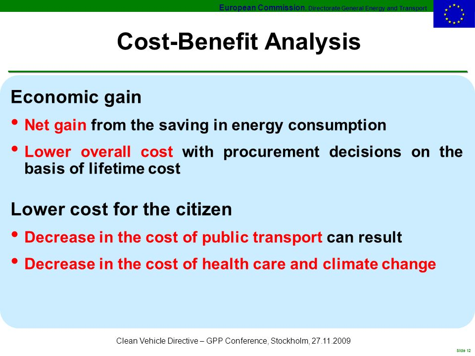 European Commission, Directorate General Energy and Transport Slide 12 Clean Vehicle Directive – GPP Conference, Stockholm, 27.11.2009 Cost-Benefit Analysis Economic gain Net gain from the saving in energy consumption Lower overall cost with procurement decisions on the basis of lifetime cost Lower cost for the citizen Decrease in the cost of public transport can result Decrease in the cost of health care and climate change