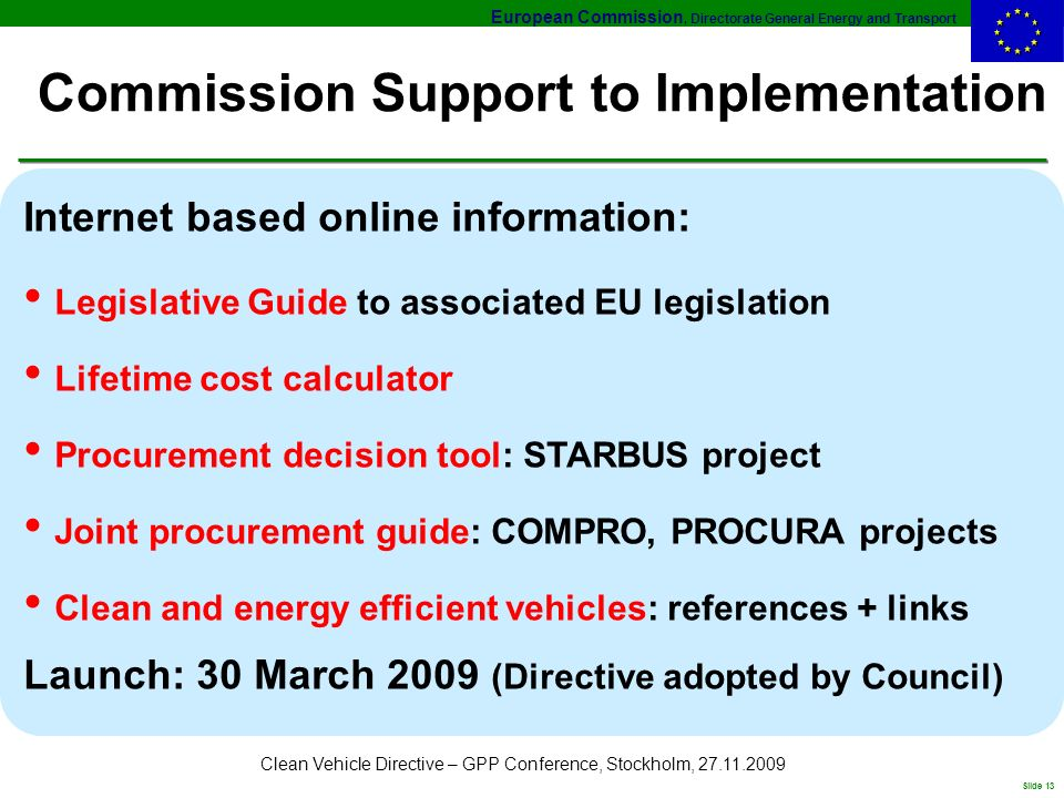 European Commission, Directorate General Energy and Transport Slide 13 Clean Vehicle Directive – GPP Conference, Stockholm, Commission Support to Implementation Internet based online information: Legislative Guide to associated EU legislation Lifetime cost calculator Procurement decision tool: STARBUS project Joint procurement guide: COMPRO, PROCURA projects Clean and energy efficient vehicles: references + links Launch: 30 March 2009 (Directive adopted by Council)