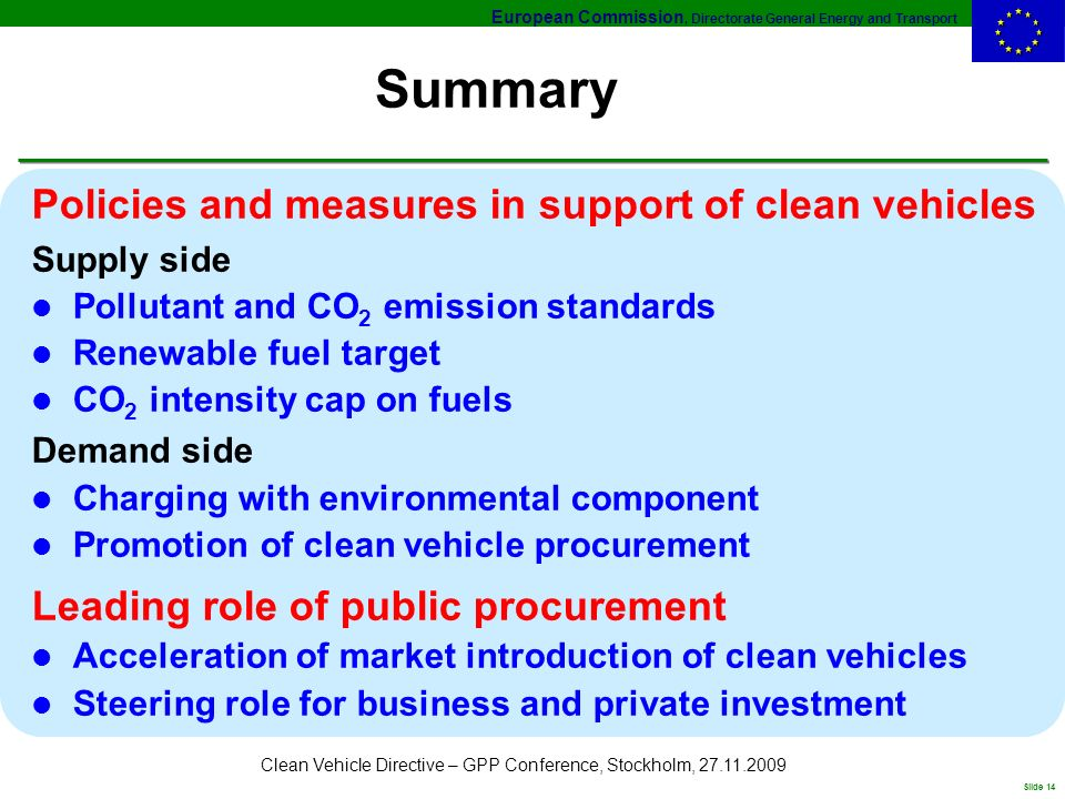 European Commission, Directorate General Energy and Transport Slide 14 Clean Vehicle Directive – GPP Conference, Stockholm, 27.11.2009 Summary Policies and measures in support of clean vehicles Supply side l Pollutant and CO 2 emission standards l Renewable fuel target l CO 2 intensity cap on fuels Demand side l Charging with environmental component l Promotion of clean vehicle procurement Leading role of public procurement l Acceleration of market introduction of clean vehicles l Steering role for business and private investment