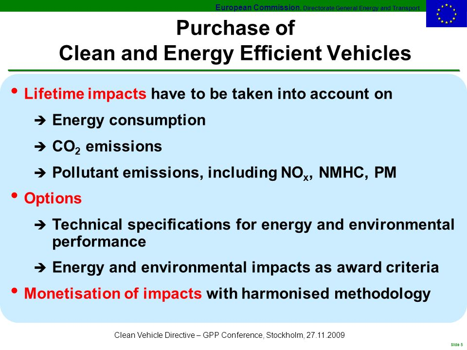 European Commission, Directorate General Energy and Transport Slide 5 Clean Vehicle Directive – GPP Conference, Stockholm, 27.11.2009 Purchase of Clean and Energy Efficient Vehicles Lifetime impacts have to be taken into account on è Energy consumption è CO 2 emissions è Pollutant emissions, including NO x, NMHC, PM Options è Technical specifications for energy and environmental performance è Energy and environmental impacts as award criteria Monetisation of impacts with harmonised methodology