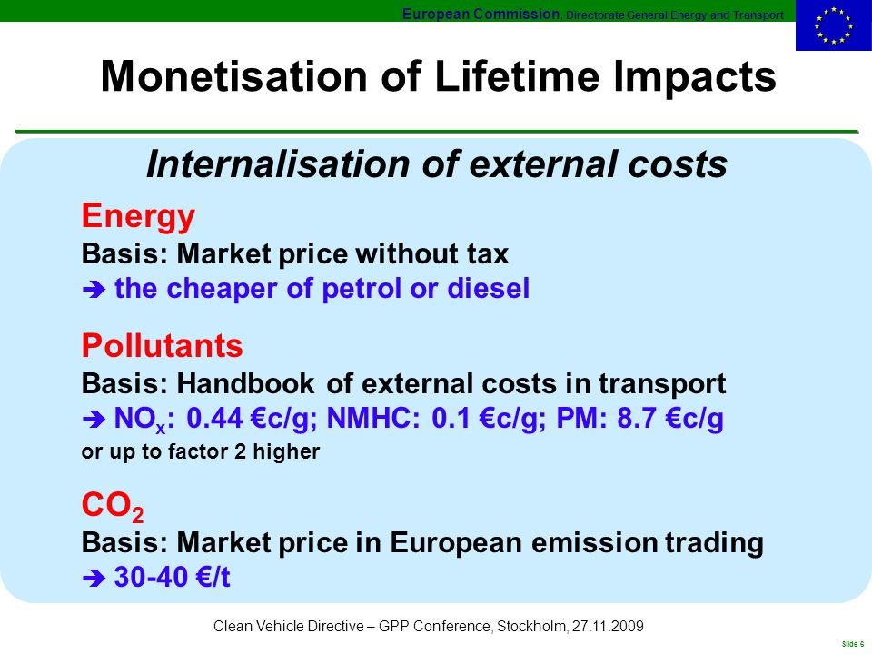 European Commission, Directorate General Energy and Transport Slide 6 Clean Vehicle Directive – GPP Conference, Stockholm, 27.11.2009 Monetisation of Lifetime Impacts Internalisation of external costs Energy Basis: Market price without tax the cheaper of petrol or diesel Pollutants Basis: Handbook of external costs in transport NO x : 0.44 c/g; NMHC: 0.1 c/g; PM: 8.7 c/g or up to factor 2 higher CO 2 Basis: Market price in European emission trading 30-40 /t