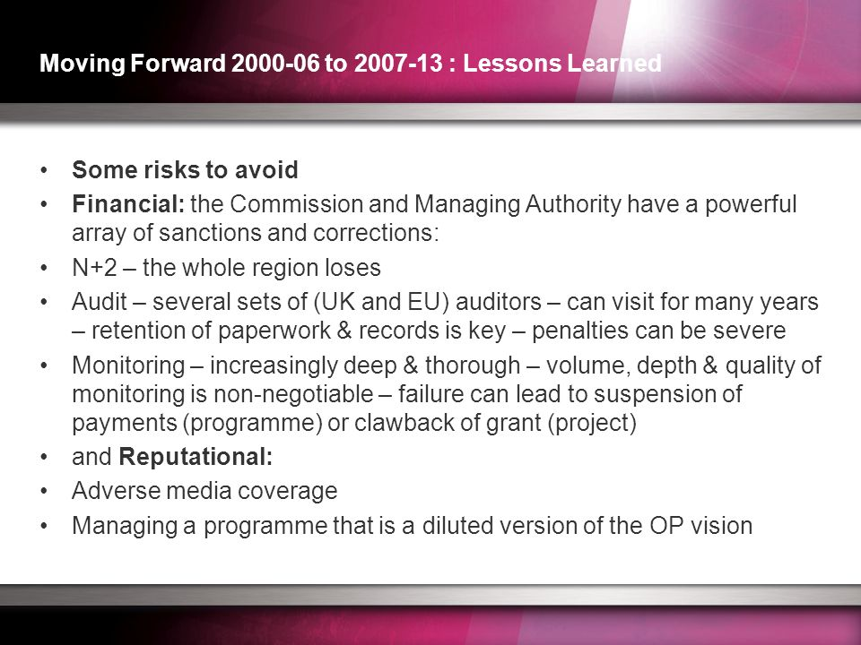 Moving Forward 2000-06 to 2007-13 : Lessons Learned Some risks to avoid Financial: the Commission and Managing Authority have a powerful array of sanctions and corrections: N+2 – the whole region loses Audit – several sets of (UK and EU) auditors – can visit for many years – retention of paperwork & records is key – penalties can be severe Monitoring – increasingly deep & thorough – volume, depth & quality of monitoring is non-negotiable – failure can lead to suspension of payments (programme) or clawback of grant (project) and Reputational: Adverse media coverage Managing a programme that is a diluted version of the OP vision