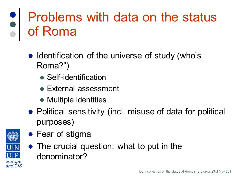 Europe and CIS Data collection on the status of Roma in Slovakia, 23rd May 2011 Problems with data on the status of Roma Identification of the universe of study (whos Roma ) Self-identification External assessment Multiple identities Political sensitivity (incl.