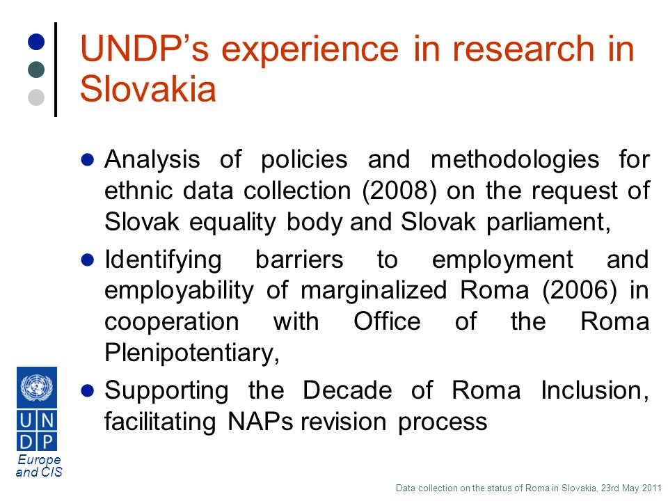 Europe and CIS Data collection on the status of Roma in Slovakia, 23rd May 2011 UNDPs experience in research in Slovakia Analysis of policies and methodologies for ethnic data collection (2008) on the request of Slovak equality body and Slovak parliament, Identifying barriers to employment and employability of marginalized Roma (2006) in cooperation with Office of the Roma Plenipotentiary, Supporting the Decade of Roma Inclusion, facilitating NAPs revision process