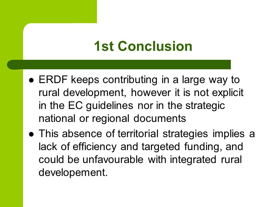 1st Conclusion ERDF keeps contributing in a large way to rural development, however it is not explicit in the EC guidelines nor in the strategic national or regional documents This absence of territorial strategies implies a lack of efficiency and targeted funding, and could be unfavourable with integrated rural developement.