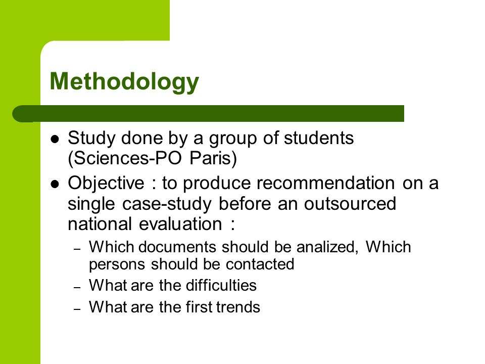 Methodology Study done by a group of students (Sciences-PO Paris) Objective : to produce recommendation on a single case-study before an outsourced national evaluation : – Which documents should be analized, Which persons should be contacted – What are the difficulties – What are the first trends