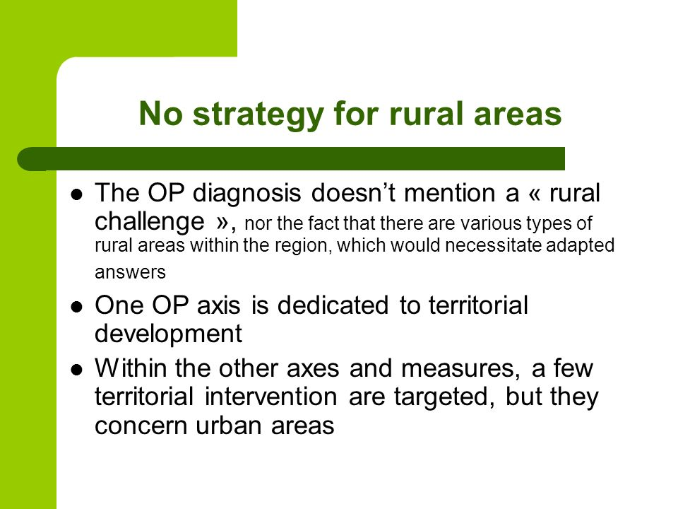 No strategy for rural areas The OP diagnosis doesnt mention a « rural challenge », nor the fact that there are various types of rural areas within the region, which would necessitate adapted answers One OP axis is dedicated to territorial development Within the other axes and measures, a few territorial intervention are targeted, but they concern urban areas