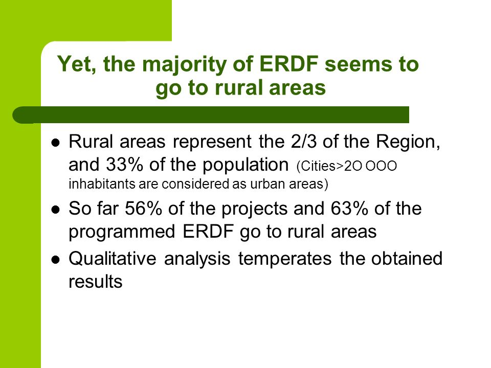 Yet, the majority of ERDF seems to go to rural areas Rural areas represent the 2/3 of the Region, and 33% of the population (Cities>2O OOO inhabitants are considered as urban areas) So far 56% of the projects and 63% of the programmed ERDF go to rural areas Qualitative analysis temperates the obtained results