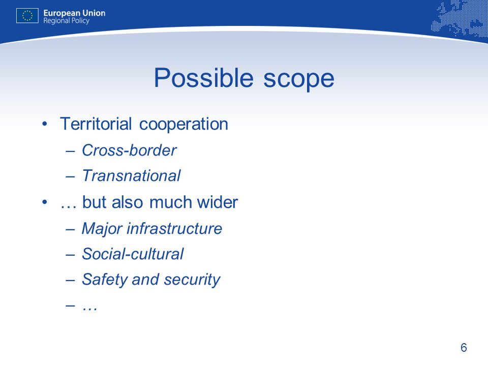 6 Possible scope Territorial cooperation –Cross-border –Transnational … but also much wider –Major infrastructure –Social-cultural –Safety and security –…