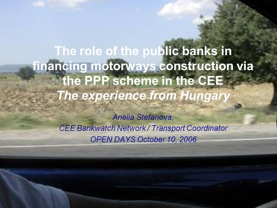 The role of the public banks in financing motorways construction via the PPP scheme in the CEE The experience from Hungary Anelia Stefanova, CEE Bankwatch Network / Transport Coordinator OPEN DAYS October 10, 2006