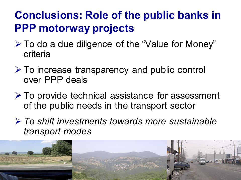 Conclusions: Role of the public banks in PPP motorway projects To do a due diligence of the Value for Money criteria To increase transparency and public control over PPP deals To provide technical assistance for assessment of the public needs in the transport sector To shift investments towards more sustainable transport modes