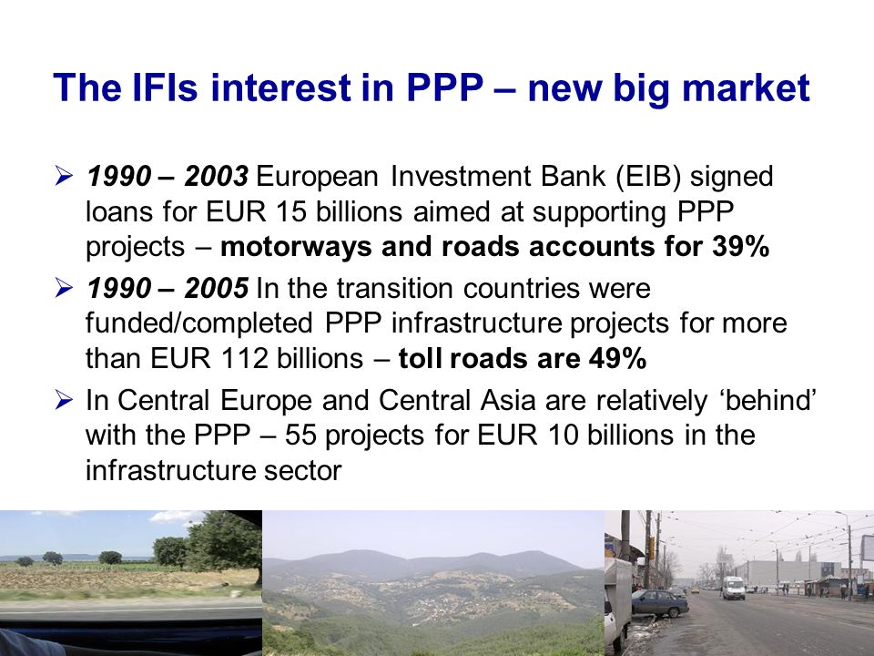 The IFIs interest in PPP – new big market 1990 – 2003 European Investment Bank (EIB) signed loans for EUR 15 billions aimed at supporting PPP projects – motorways and roads accounts for 39% 1990 – 2005 In the transition countries were funded/completed PPP infrastructure projects for more than EUR 112 billions – toll roads are 49% In Central Europe and Central Asia are relatively behind with the PPP – 55 projects for EUR 10 billions in the infrastructure sector