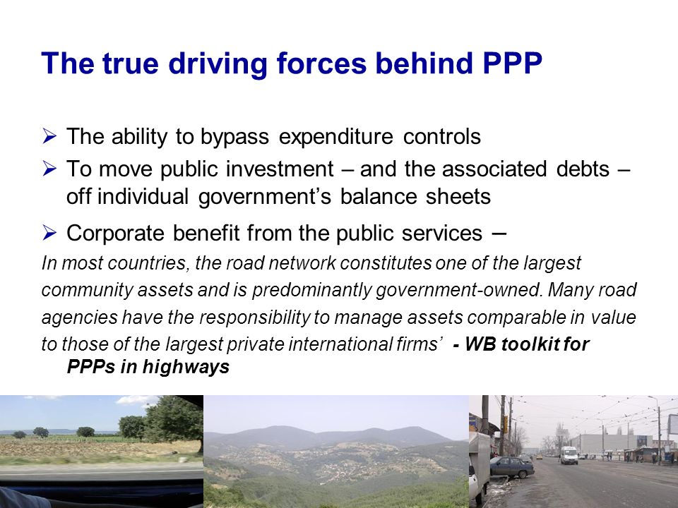 The true driving forces behind PPP The ability to bypass expenditure controls To move public investment – and the associated debts – off individual governments balance sheets Corporate benefit from the public services – In most countries, the road network constitutes one of the largest community assets and is predominantly government-owned.