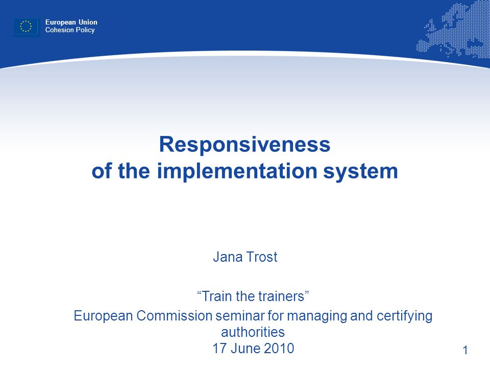 1 Responsiveness of the implementation system Jana Trost European Union Cohesion Policy Train the trainers European Commission seminar for managing an