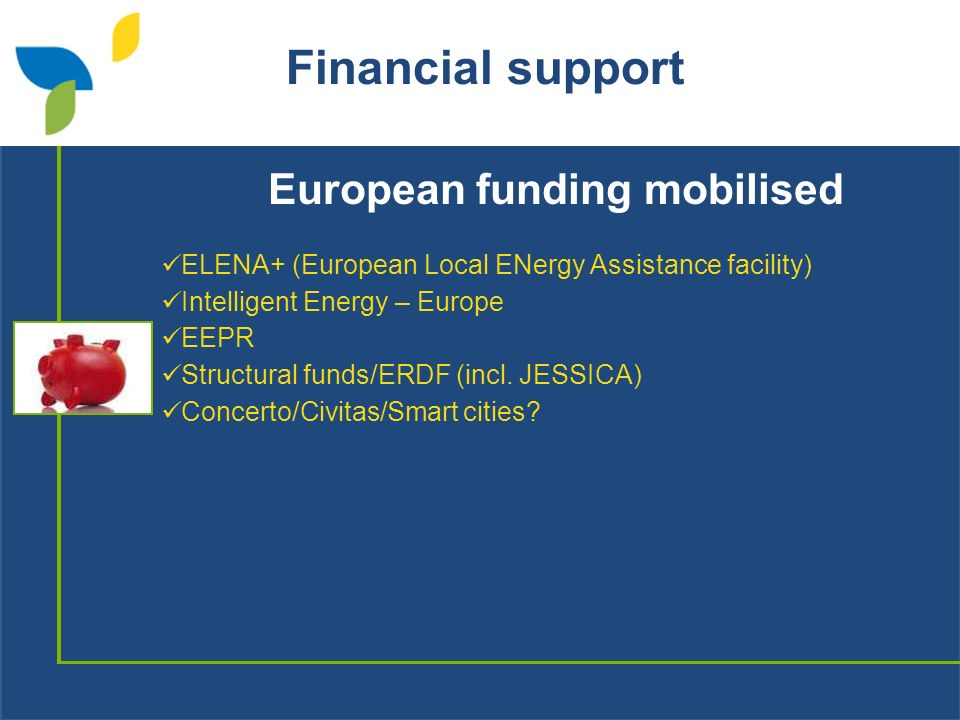 Financial support European funding mobilised ELENA+ (European Local ENergy Assistance facility) Intelligent Energy – Europe EEPR Structural funds/ERDF (incl.