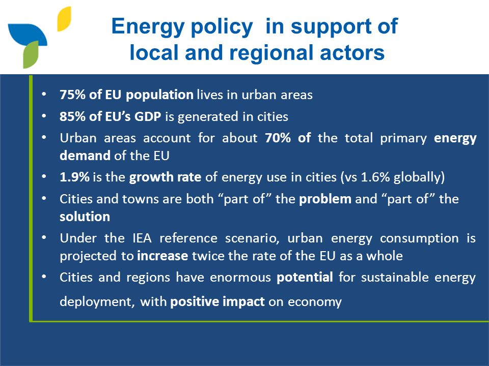 Energy policy in support of local and regional actors 75% of EU population lives in urban areas 85% of EUs GDP is generated in cities Urban areas account for about 70% of the total primary energy demand of the EU 1.9% is the growth rate of energy use in cities (vs 1.6% globally) Cities and towns are both part of the problem and part of the solution Under the IEA reference scenario, urban energy consumption is projected to increase twice the rate of the EU as a whole Cities and regions have enormous potential for sustainable energy deployment, with positive impact on economy