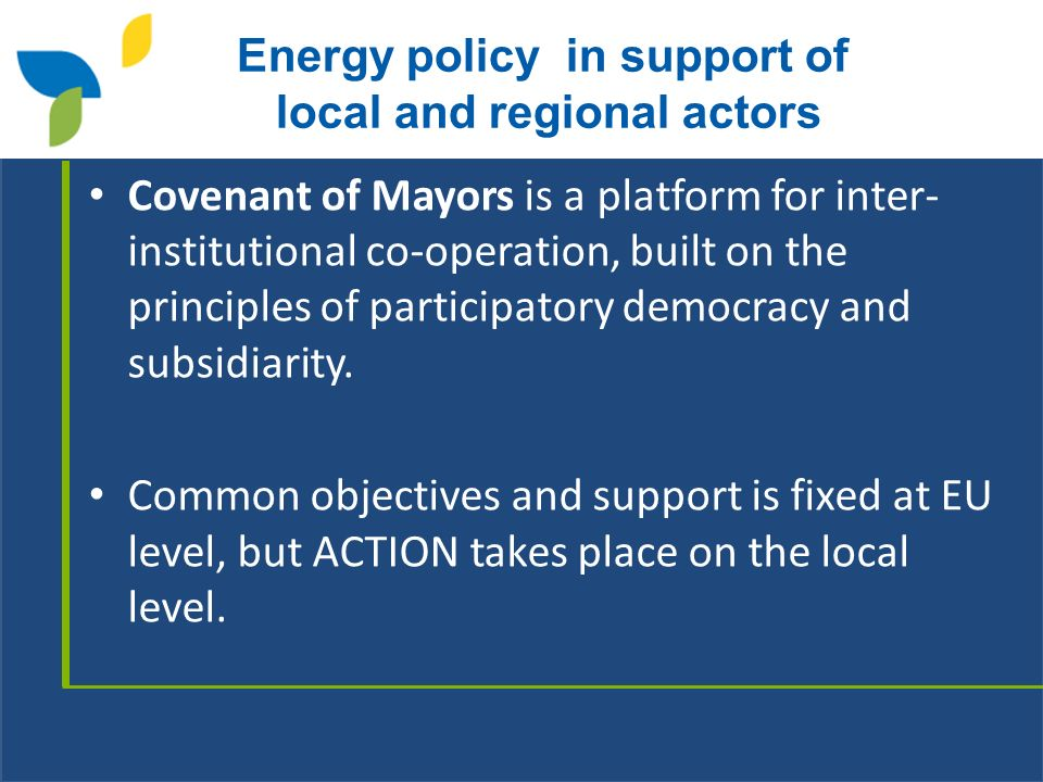Energy policy in support of local and regional actors Covenant of Mayors is a platform for inter- institutional co-operation, built on the principles of participatory democracy and subsidiarity.