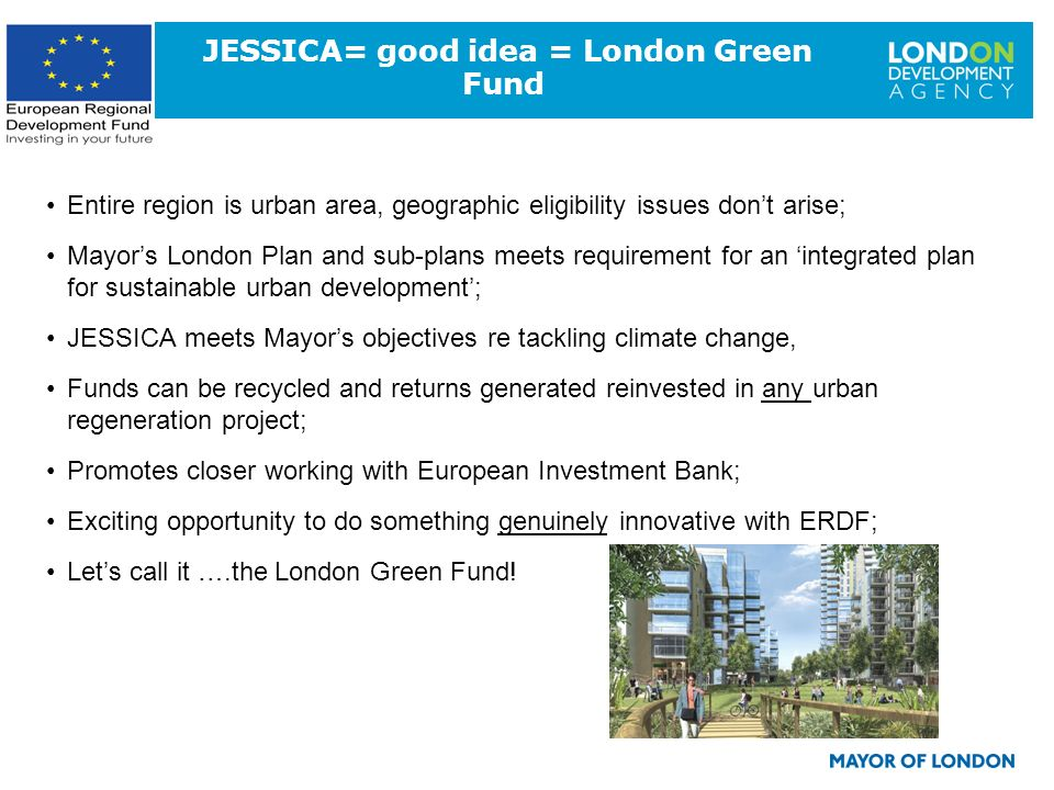 10 JESSICA= good idea = London Green Fund Entire region is urban area, geographic eligibility issues dont arise; Mayors London Plan and sub-plans meet